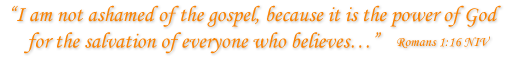 """""""I am not ashamed of the gospel, because it is the power of God for the salvation of everyone who believes…"""""""